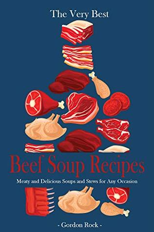 The Very Best Beef Soup Recipes: Meaty and Delicious Soups and Stews for Any Occasion