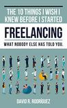 The 10 Things I Wish I Knew Before I Started Freelancing by David R. Rodriguez