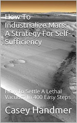 How To Industrialize Mars: A Strategy For Self-Sufficiency: How To Settle A Lethal Vacuum In 400 Easy Steps