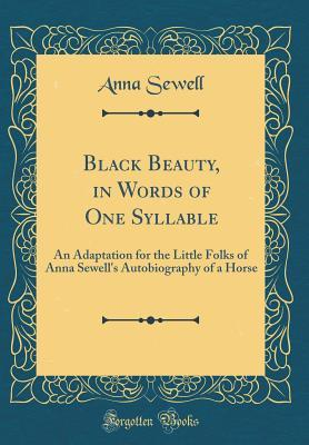 Black Beauty, in Words of One Syllable: An Adaptation for the Little Folks of Anna Sewell's Autobiography of a Horse