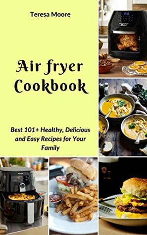 Air fryer Cookbook: Best 101+ Healthy, Delicious and Easy Recipes for Your Family (Natural Food Book 35)