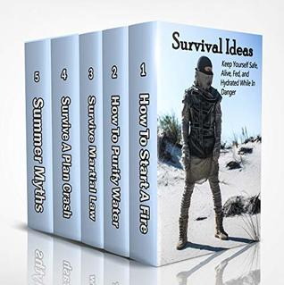 Survival Ideas: Keep Yourself Safe, Alive, Fed, and Hydrated While In Danger: