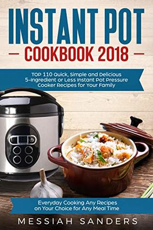 Instant Pot Cookbook 2018: TOP 110 Quick, Simple and Delicious 5-Ingredient or Less Instant Pot Pressure Cooker Recipes for Your Family Everyday Cooking, Any Recipes on Your Choice for Any Meal Time