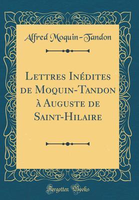 Lettres In�dites de Moquin-Tandon � Auguste de Saint-Hilaire (Classic Reprint) par Alfred Moquin-Tandon