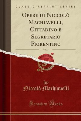 Opere Di Niccol� Machiavelli, Cittadino E Segretario Fiorentino, Vol. 3