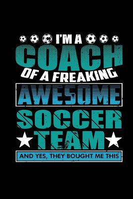 I'm a Coach of a Freaking Awesome Soccer Team: Blank Lined Notebook Journal Diary 6x9