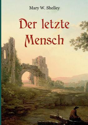 """Der letzte Mensch - Vollständige Ausgabe in einem Band: Ein apokalyptischer Roman der Autorin von """"Frankenstein"""""""