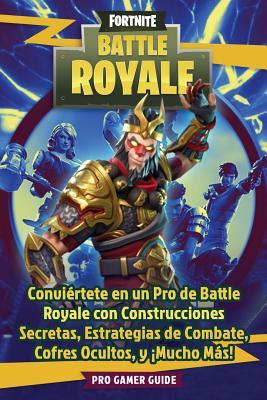 Fortnite: Battle Royale: Convi�rtete En Un Pro de Battle Royale Con Construcciones Secretas, Estrategias de Combate, Cofres Ocultos, Y �mucho M�s! por Pro Gamer Guide