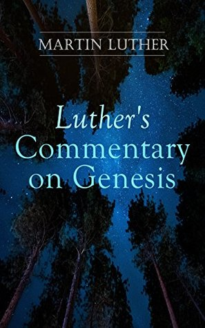 Luther's Commentary on Genesis: Critical and Devotional Remarks on the Creation, the Sin and the Flood