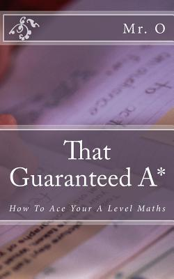 That Guaranteed A*: How to Ace Your a Level Maths