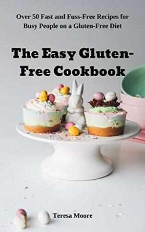 The Easy Gluten-Free Cookbook: Over 50 Fast and Fuss-Free Recipes for Busy People on a Gluten-Free Diet (Natural Food Book 42)