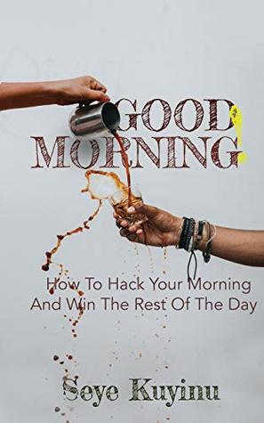 Good Morning!: How To Hack Your Morning And Win The Rest Of The Day