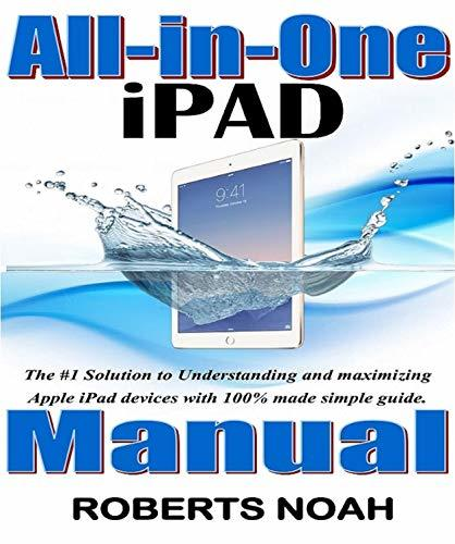 All-in-One iPad Manual : The #1 Solution to Understanding and maximizing Apple iPad devices with 100% made simple guide