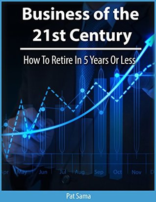 Business Of The 21st Century: How To Retire In 5 Years Or Less