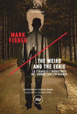 The Weird and the Eerie. Lo strano e l'inquietante nel mondo contemporaneo