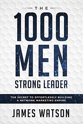 Network Marketing: 1000 Men Strong Leader : The Secret To Effortlessly Building A Network Marketing Empire For Your MLM Business - Grow Your Business By Building A Story Brand & Build An A Team