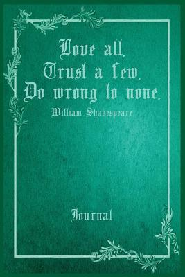 Love All, Trust a Few, Do Wrong to None. William Shakespeare Journal: 6 X 9 Notebook. 100 Cream Colored Pages Wide Ruled with Line at Top for Date.
