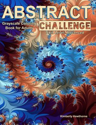 Abstract Challenge Grayscale Coloring Book for Adults: 40 Abstract Grayscale Designs for Advanced Colorists or Those Who Want a Challenge