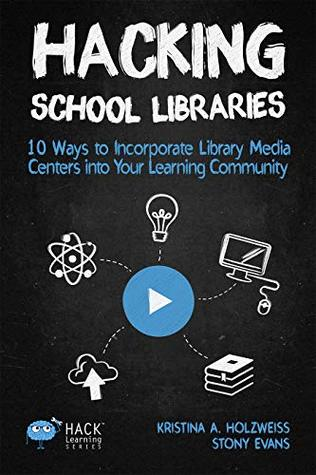 Hacking School Libraries: 10 Ways to Incorporate Library Media Centers into Your Learning Community (Hack Learning Series Book 20)
