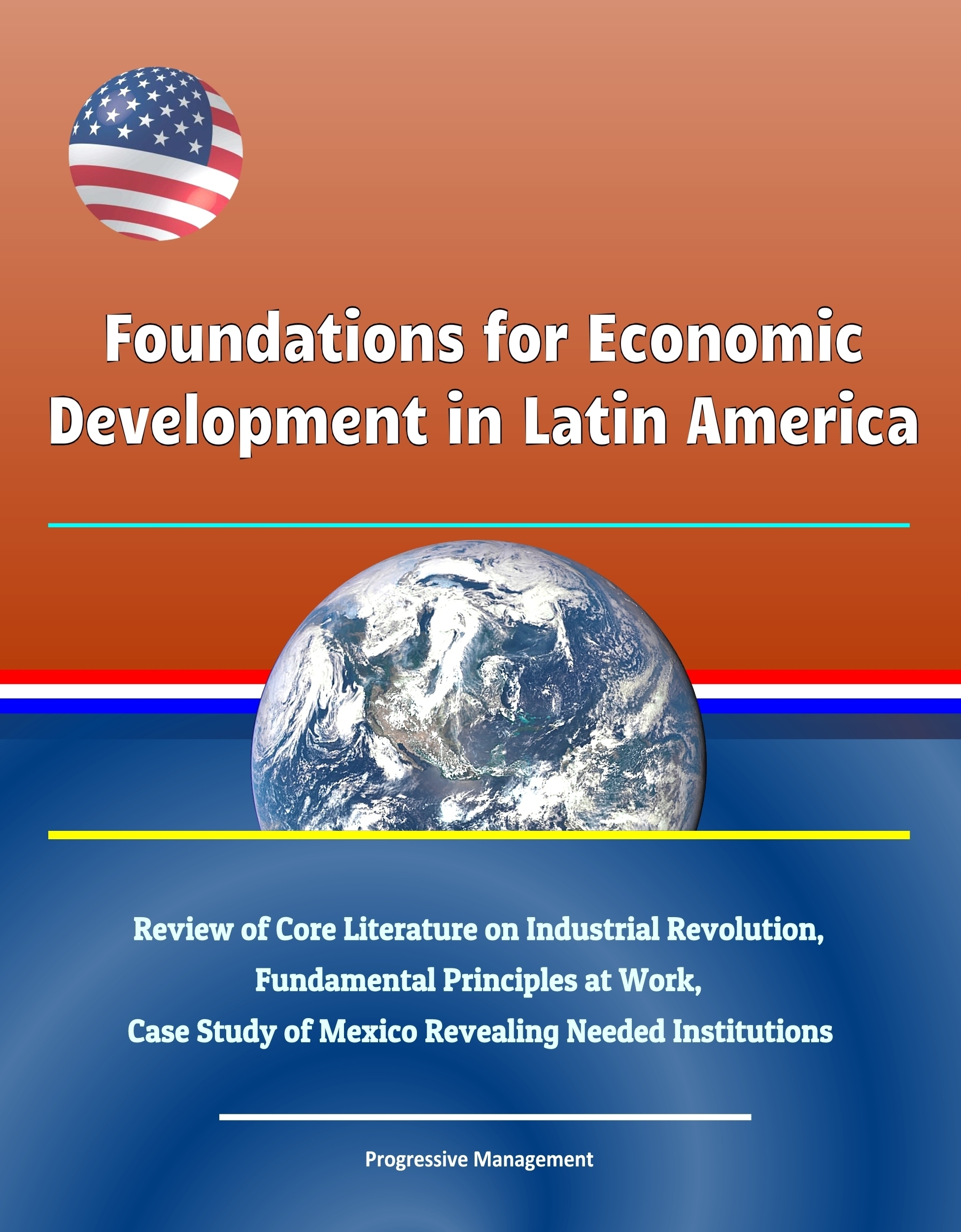 Foundations for Economic Development in Latin America: Review of Core Literature on Industrial Revolution, Fundamental Principles at Work, Case Study of Mexico Revealing Needed Institutions
