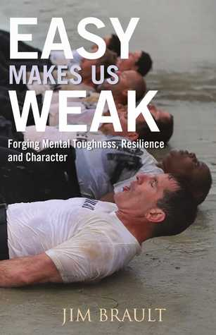 Easy Makes Us Weak: Forging Mental Toughness, Resilience and Character