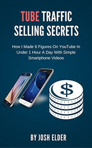 Tube Traffic Selling Secrets: How I Made 6 Figures On YouTube In Under 1 Hour A Day With Simple Smartphone Videos