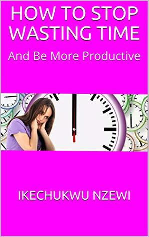 HOW TO STOP WASTING TIME: And Be More Productive