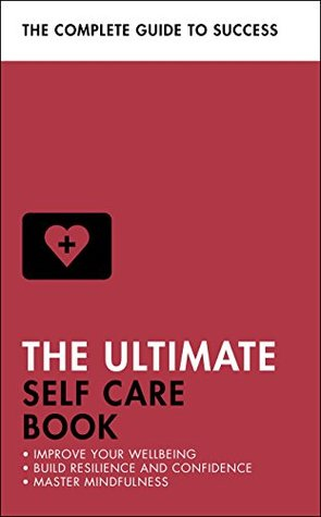 The Ultimate Self Care Book: Improve Your Wellbeing; Build Resilience and Confidence; Master Mindfulness
