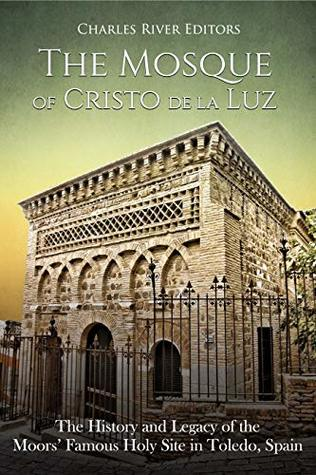 The Mosque of Cristo de la Luz: The History and Legacy of the Moors' Famous Holy Site in Toledo, Spain