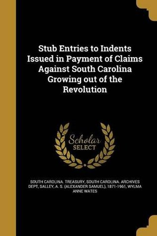 Stub Entries to Indents Issued in Payment of Claims Against South Carolina Growing Out of the Revolution