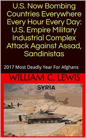 U.S. Now Bombing Countries Everywhere Every Hour Every Day: U.S. Empire Military Industrial Complex Attack Against Assad, Sandinistas: 2017 Most Deadly Year For Afghans