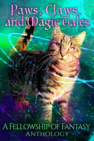 Paws, Claws, and Magic Tales: A Fellowship of Fantasy Anthology (Fellowship of Fantasy #5)