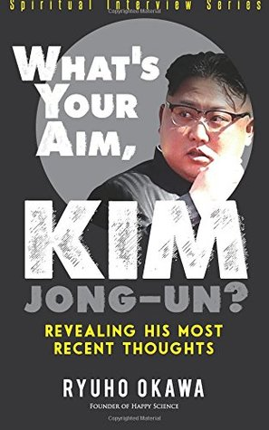 What's Your Aim, Kim Jong-un?: Revealing His Most Recent Thoughts (Spiritual Interview Series)