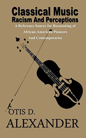 Classical Music, Racism And Perceptions:: A Reference Source for Recounting of African-American Pioneers and Contemporaries