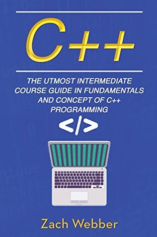 C++: The Utmost Intermediate Course Guide in Fundamentals and Concepts of C++ Programming