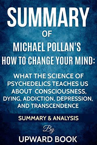 Summary: How to Change Your Mind: What the New Science of Psychedelics Teaches Us about Consciousness, Dying, Addiction, Depression, and Transcendence by Michael Pollan