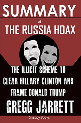 SUMMARY Of The Russia Hoax: The Illicit Scheme to Clear Hillary Clinton and Frame Donald Trump by Gregg Jarrett