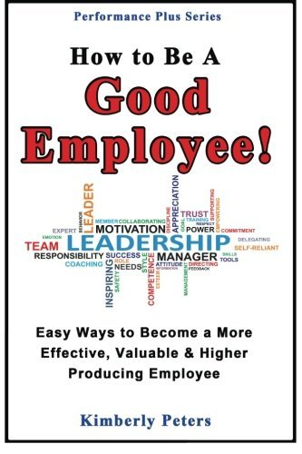 How to Be a Good Employee!: Easy Ways to Become a More Effective, Valuable and Higher Producing Employee