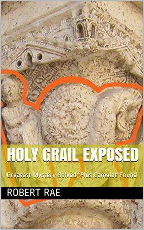Holy Grail Exposed: Greatest Mystery Solved; Plus Camelot Found