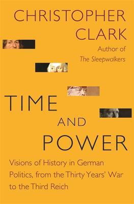 Time and Power: Visions of History in German Politics, from the Thirty Years' War to the Third Reich