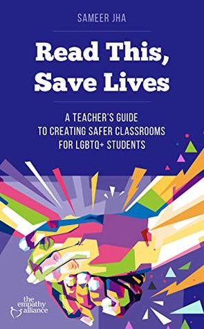 Read This, Save Lives: A Teacher's Guide to Creating Safer Classrooms for LGBTQ+ Students