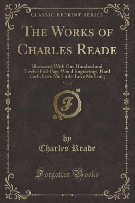 The Works of Charles Reade, Vol. 2: Illustrated With One Hundred and Twelve Full-Page Wood Engravings, Hard Cash, Love Me Little, Love Me Long