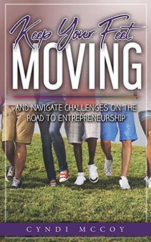 Keep Your Feet Moving: And Navigate Challenges On The Road To Entrepreneurship