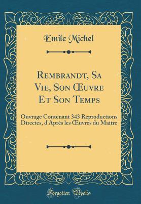 Rembrandt, Sa Vie, Son Oeuvre Et Son Temps: Ouvrage Contenant 343 Reproductions Directes, d'Apr�s Les Oeuvres Du Maitre