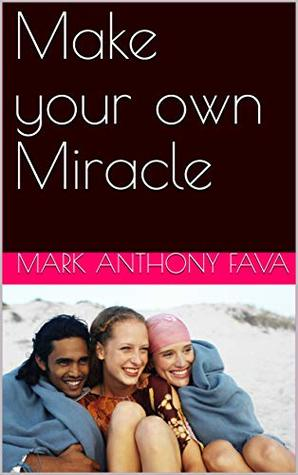 Make your own Miracle A short cut to having want you want in life (the miracle Book 1)