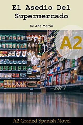Spanish A2 graded reader. El Asedio del Supermercado: Short Spanish story for upper beginners: Suitable for Spanish learners at an A2 level (Spanish A2 ... readers) (A2 Collection)
