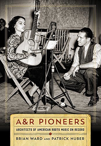 A&R Pioneers: Architects of American Roots Music on Record