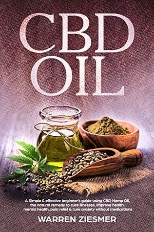 CBD OIL: A simple & effective beginner's guide on using CBD Hemp Oil, the natural remedy to cure illnesses, improve health, mental health, pain relief, & cure anxiety without medications
