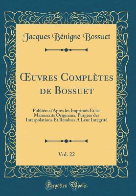 Oeuvres Compl�tes de Bossuet, Vol. 22: Publi�es d'Apr�s Les Imprim�s Et Les Manuscrits Originaux, Purg�es Des Interpolations Et Rendues a Leur Int�grit�
