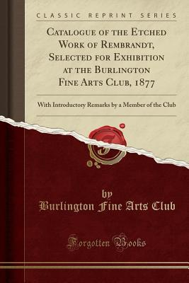 Catalogue of the Etched Work of Rembrandt, Selected for Exhibition at the Burlington Fine Arts Club, 1877: With Introductory Remarks by a Member of the Club
